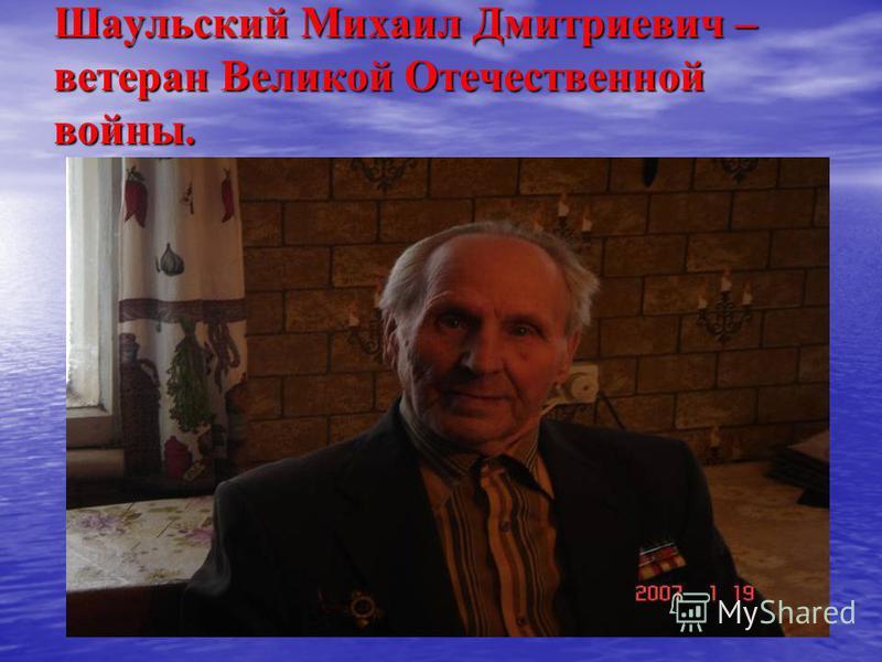 Шаульский Михаил Дмитриевич – ветеран Великой Отечественной войны.
