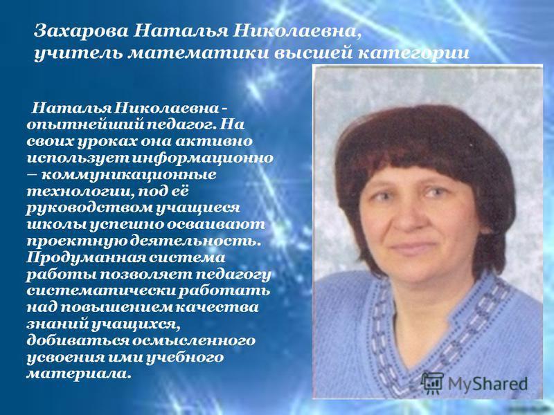 Захарова Наталья Николаевна, учитель математики высшей категории Наталья Николаевна - опытнейший педагог. На своих уроках она активно использует информационно – коммуникационные технологии, под её руководством учащиеся школы успешно осваивают проектн