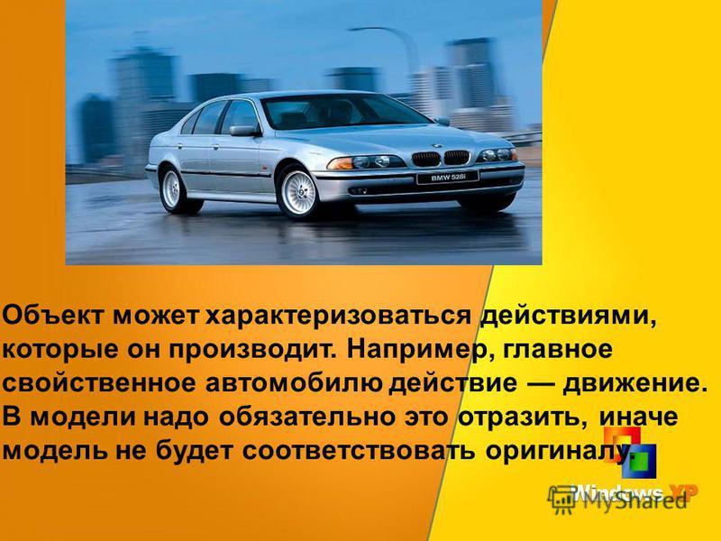 Объект может характеризоваться действиями, которые он производит. Например, главное свойственное автомобилю действие движение. В модели надо обязательно это отразить, иначе модель не будет соответствовать оригиналу.