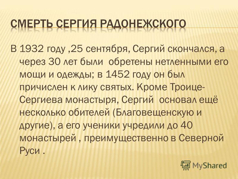 В 1932 году,25 сентября, Сергий скончался, а через 30 лет были обретены нетленными его мощи и одежды; в 1452 году он был причислен к лику святых. Кроме Троице- Сергиева монастыря, Сергий основал ещё несколько обителей (Благовещенскую и другие), а его