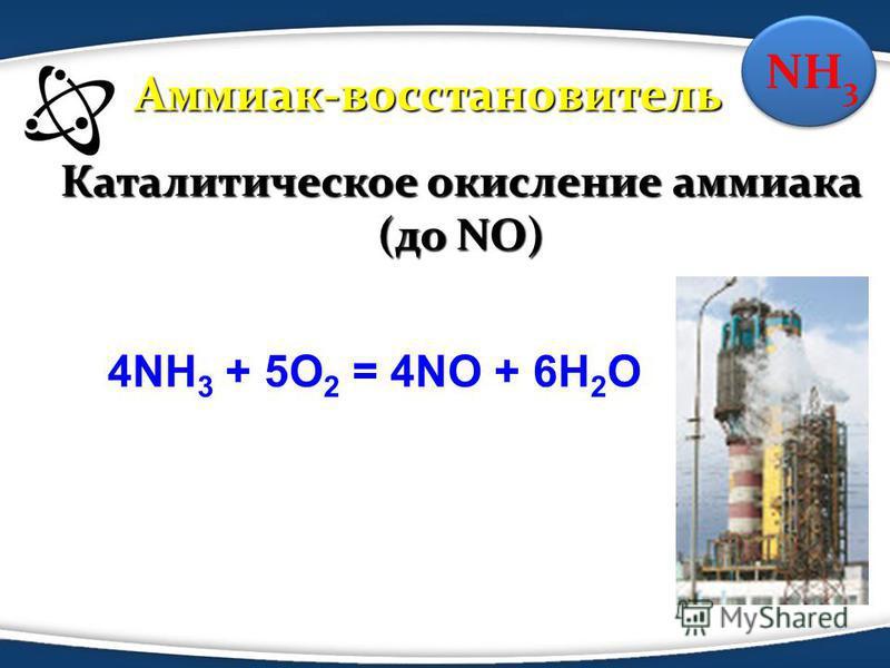 NH 3 Каталитическое окисление аммиака (до NO) 4NH 3 + 5O 2 = 4NO + 6H 2 O Аммиак-восстановитель
