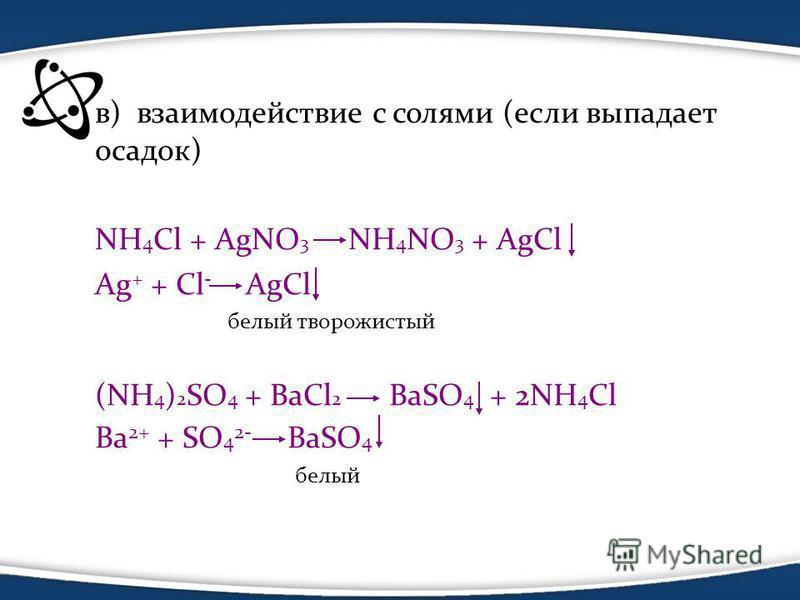 в) взаимодействие с солями (если выпадает осадок) NH 4 Cl + AgNO 3 NH 4 NO 3 + AgCl Ag + + Cl - AgCl белый творожистый (NH 4 ) 2 SO 4 + BaCl 2 BaSO 4 + 2NH 4 Cl Ba 2+ + SO 4 2- BaSO 4 белый