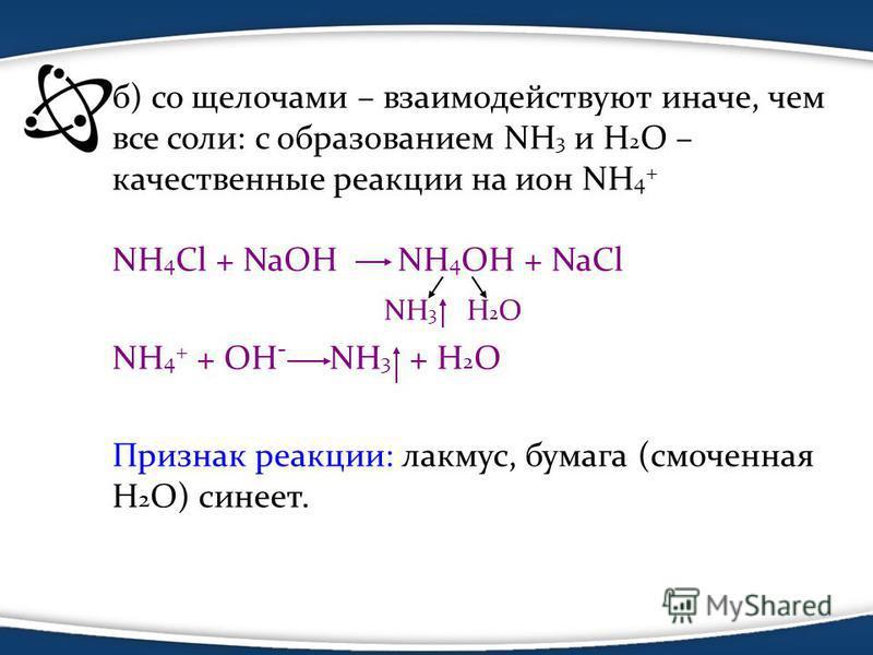 б) со щелочами – взаимодействуют иначе, чем все соли: с образованием NH 3 и Н 2 О – качественные реакции на ион NH 4 + NH 4 Cl + NaOH NH 4 OH + NaCl NH 3 H 2 O NH 4 + + OH - NH 3 + H 2 O Признак реакции: лакмус, бумага (смоченная H 2 O) синеет.