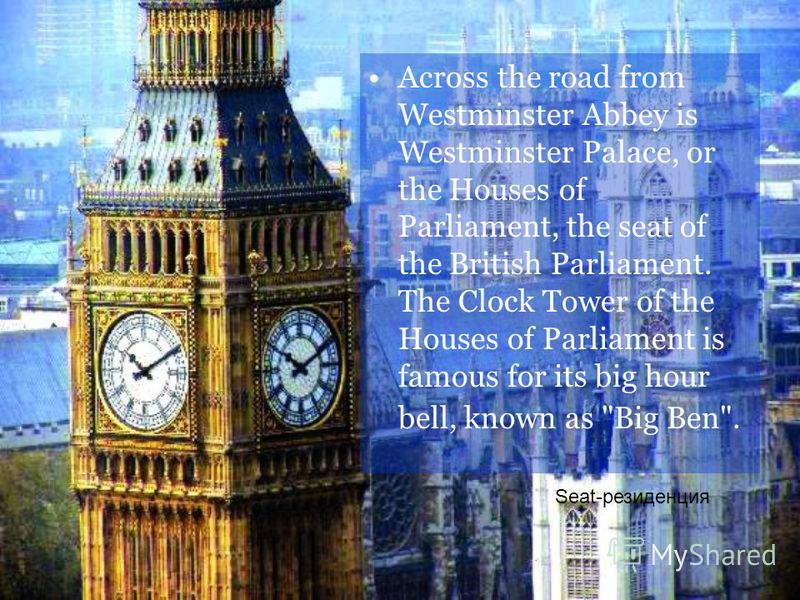 Across the road from Westminster Abbey is Westminster Palace, or the Houses of Parliament, the seat of the British Parliament. The Clock Tower of the Houses of Parliament is famous for its big hour bell, known as Big Ben. Seat-резиденция