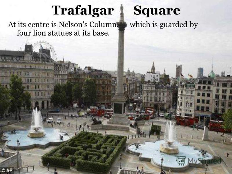 Trafalgar Square At its centre is Nelson's Column, which is guarded by four lion statues at its base.