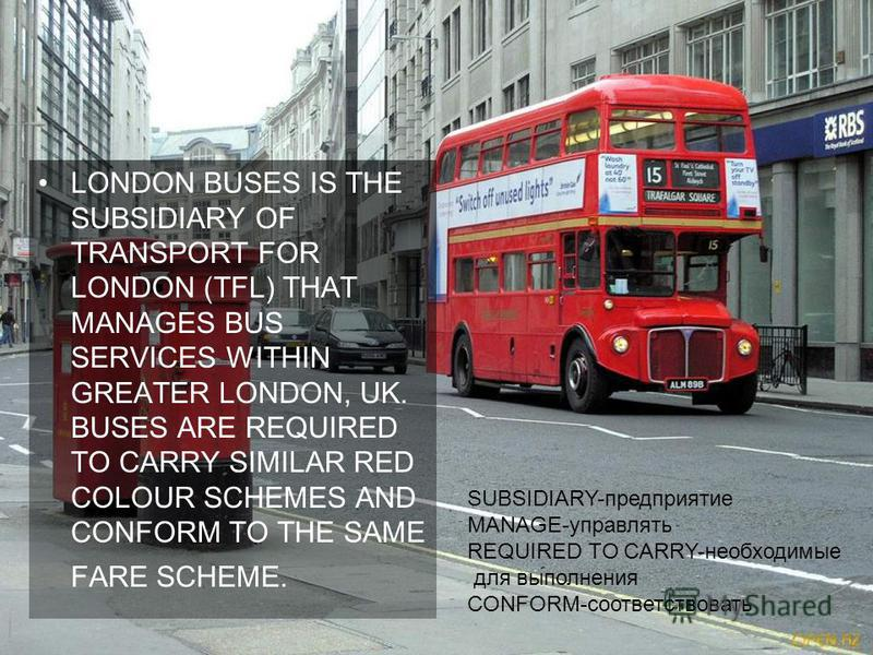 LONDON BUSES IS THE SUBSIDIARY OF TRANSPORT FOR LONDON (TFL) THAT MANAGES BUS SERVICES WITHIN GREATER LONDON, UK. BUSES ARE REQUIRED TO CARRY SIMILAR RED COLOUR SCHEMES AND CONFORM TO THE SAME FARE SCHEME. SUBSIDIARY-предприятие MANAGE-управлять REQU