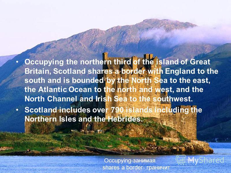 Occupying the northern third of the island of Great Britain, Scotland shares a border with England to the south and is bounded by the North Sea to the east, the Atlantic Ocean to the north and west, and the North Channel and Irish Sea to the southwes