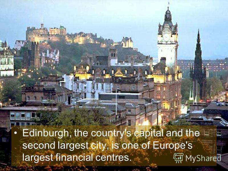 Edinburgh, the country's capital and the second largest city, is one of Europe's largest financial centres.