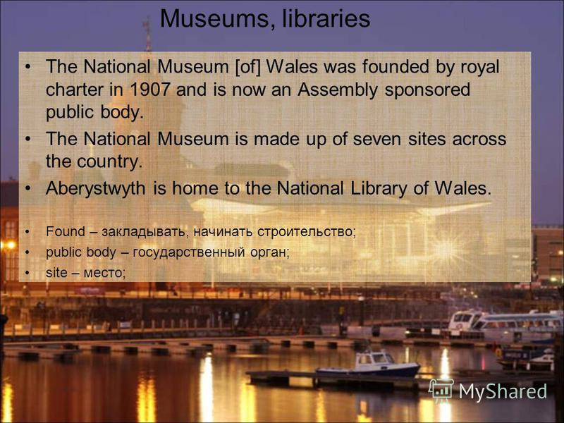 The National Museum [of] Wales was founded by royal charter in 1907 and is now an Assembly sponsored public body. The National Museum is made up of seven sites across the country. Aberystwyth is home to the National Library of Wales. Found – закладыв