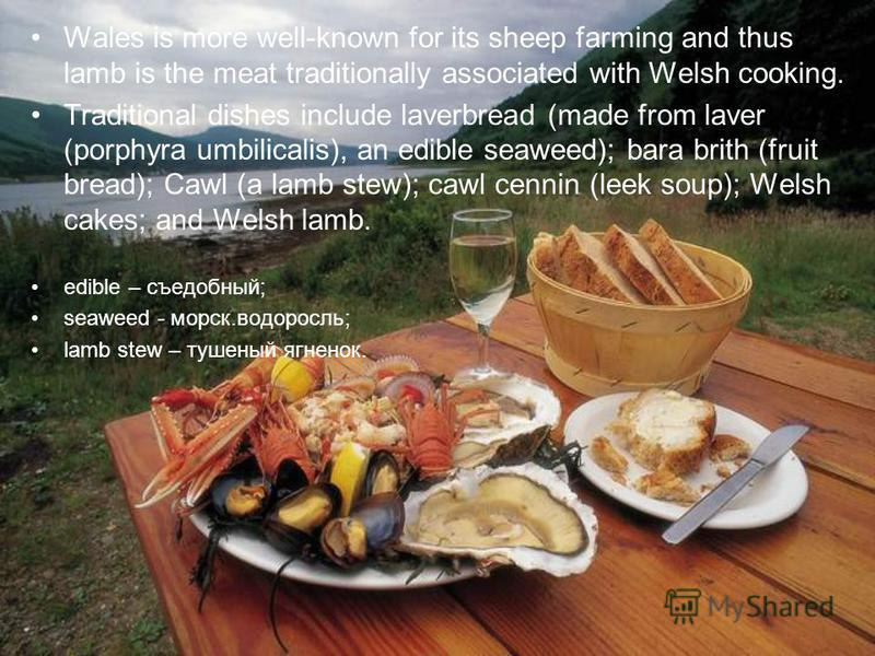 Wales is more well-known for its sheep farming and thus lamb is the meat traditionally associated with Welsh cooking. Traditional dishes include laverbread (made from laver (porphyra umbilicalis), an edible seaweed); bara brith (fruit bread); Cawl (a