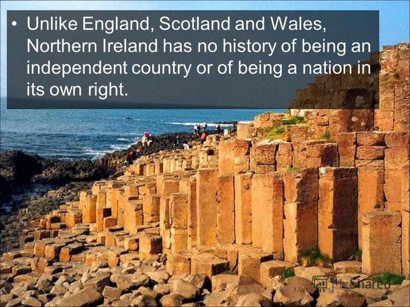 Unlike England, Scotland and Wales, Northern Ireland has no history of being an independent country or of being a nation in its own right.