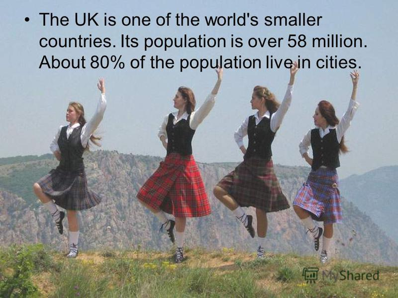 The UK is one of the world's smaller countries. Its population is over 58 million. About 80% of the population live in cities.