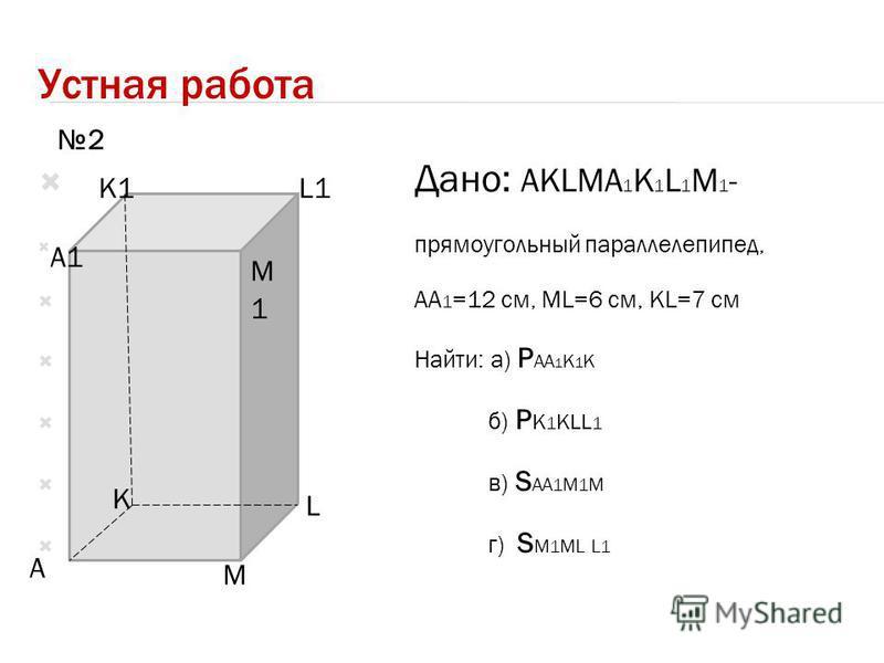 Устная работа Дано: AKLMA 1 K 1 L 1 M 1 - прямоугольный параллелепипед, AA 1 =12 см, ML=6 см, KL=7 см Найти: а) P AA 1 K 1 K б) P K 1 KLL 1 в) S AA 1 M 1 M г) S M 1 ML L 1 A K L M A1 K1L1 M1M1 2