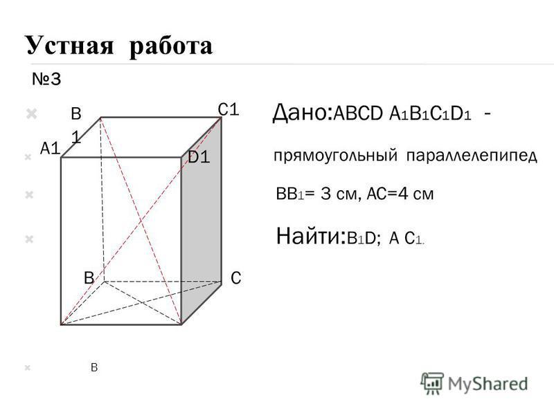 Устная работа Дано: ABCD A 1 B 1 C 1 D 1 - прямоугольный параллелепипед BB 1 = 3 см, AC=4 см Найти: B 1 D; A C 1. B A D B1B1 BC A1 C1 D1 3
