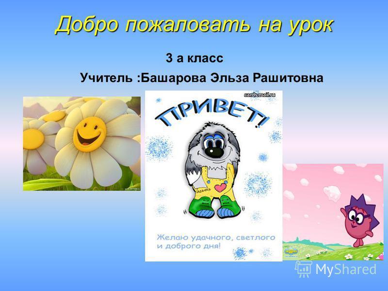 Добро пожаловать на урок Добро пожаловать на урок 3 а класс Учитель :Башарова Эльза Рашитовна