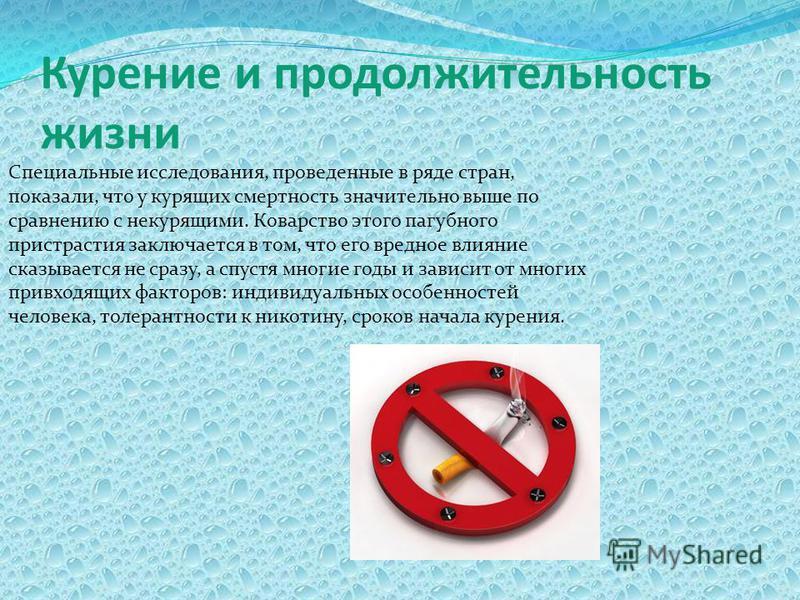 Курение и продолжительность жизни Специальные исследования, проведенные в ряде стран, показали, что у курящих смертность значительно выше по сравнению с некурящими. Коварство этого пагубного пристрастия заключается в том, что его вредное влияние сказ
