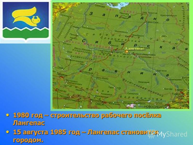 1980 год – строительство рабочего посёлка Лангепас 15 августа 1985 год – Лангепас становится городом.
