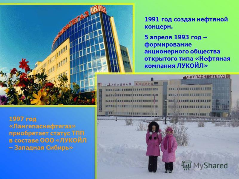 1991 год создан нефтяной концерн. 5 апреля 1993 год – формирование акционерного общества открытого типа «Нефтяная компания ЛУКОЙЛ» 1997 год «Лангепаснефтегаз» приобретает статус ТПП в составе ООО «ЛУКОЙЛ – Западная Сибирь»