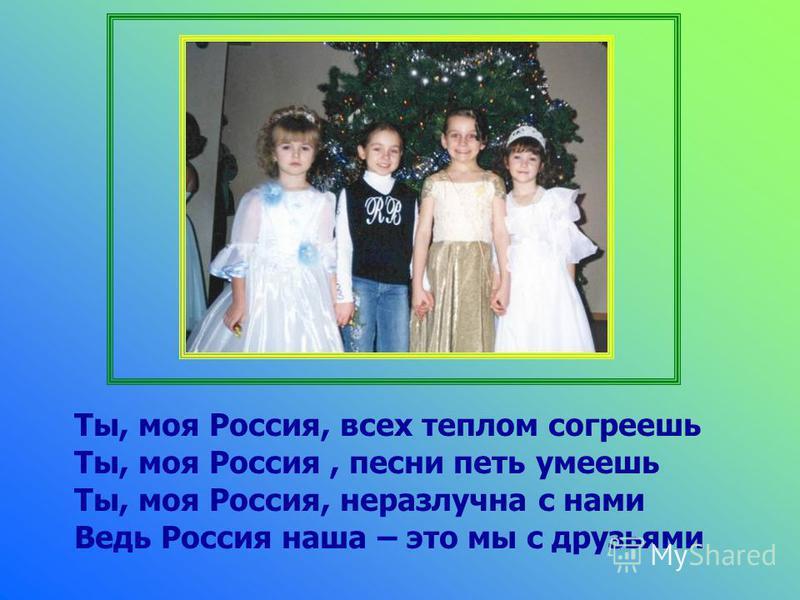 Ты, моя Россия, всех теплом согреешь Ты, моя Россия, песни петь умеешь Ты, моя Россия, неразлучна с нами Ведь Россия наша – это мы с друзьями