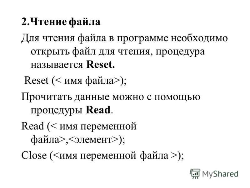 2. Чтение файла Для чтения файла в программе необходимо открыть файл для чтения, процедура называется Reset. Reset ( ); Прочитать данные можно с помощью процедуры Read. Read (, ); Close ( );