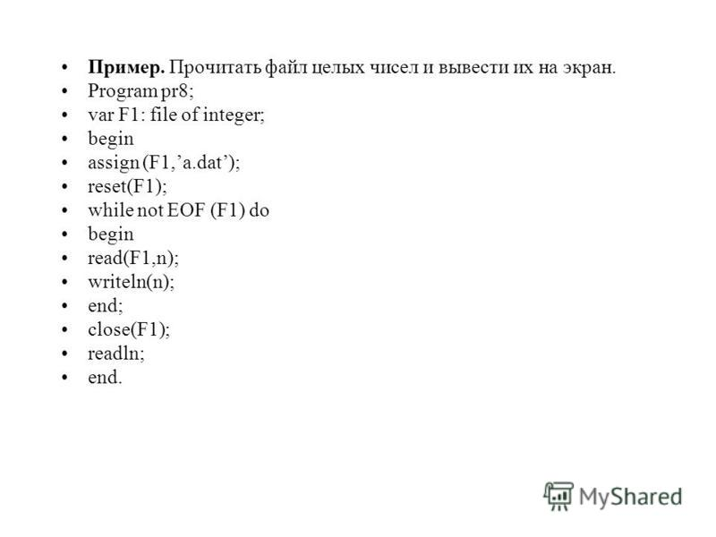 Пример. Прочитать файл целых чисел и вывести их на экран. Program pr8; var F1: file of integer; begin assign (F1,a.dat); reset(F1); while not EOF (F1) do begin read(F1,n); writeln(n); end; close(F1); readln; end.