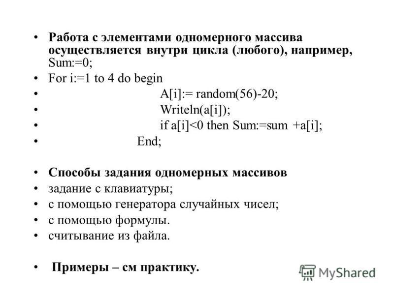 Работа с элементами одномерного массива осуществляется внутри цикла (любого), например, Sum:=0; For i:=1 to 4 do begin A[i]:= random(56)-20; Writeln(a[i]); if a[i]<0 then Sum:=sum +a[i]; End; Способы задания одномерных массивов задание с клавиатуры;