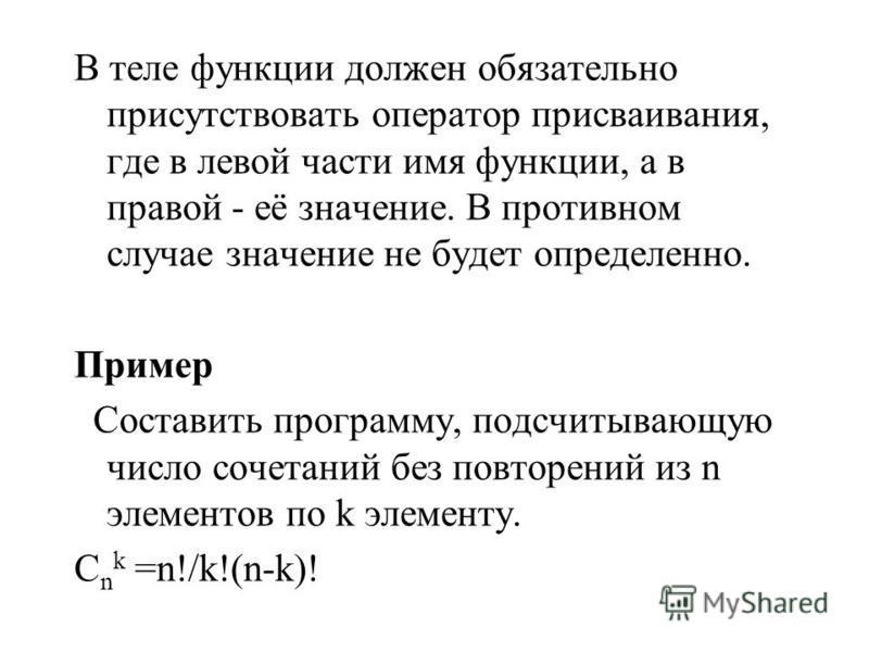 В теле функции должен обязательно присутствовать оператор присваивания, где в левой части имя функции, а в правой - её значение. В противном случае значение не будет определенно. Пример Составить программу, подсчитывающую число сочетаний без повторен