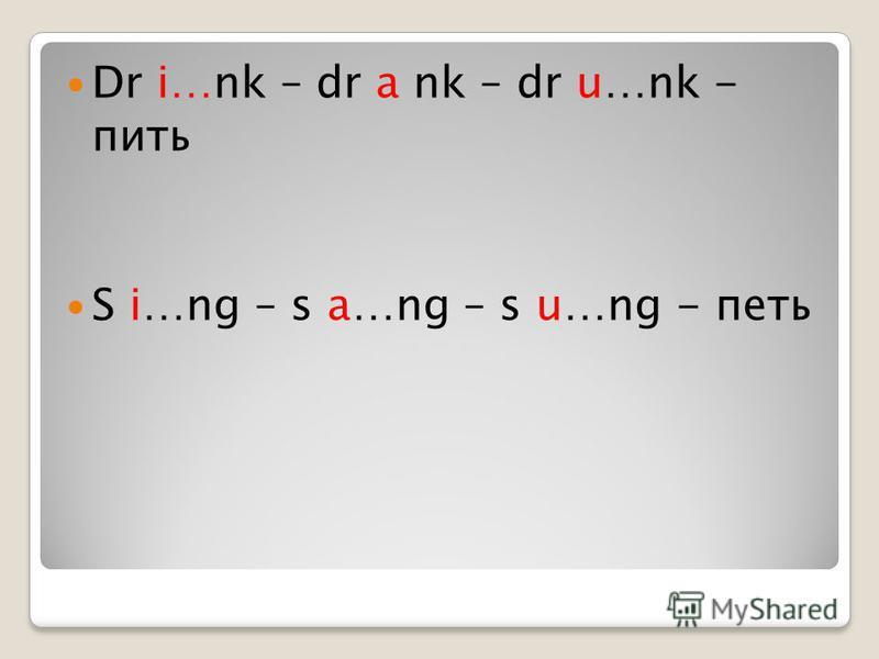 А теперь вставь пропущенные буквы! Dr …nk – dr … nk – dr …nk - пить S …ng – s …ng – s …ng - петь
