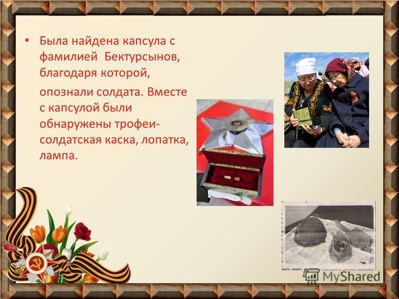 Была найдена капсула с фамилией Бектурсынов, благодаря которой, опознали солдата. Вместе с капсулой были обнаружены трофеи- солдатская каска, лопатка, лампа.
