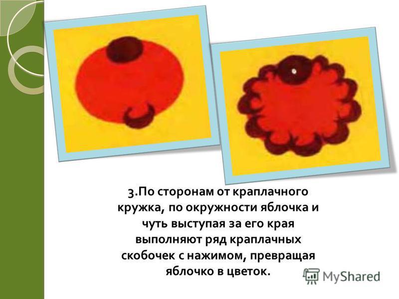 3. По сторонам от краплачного кружка, по окружности яблочка и чуть выступая за его края выполняют ряд краплачных скобочек с нажимом, превращая яблочко в цветок.