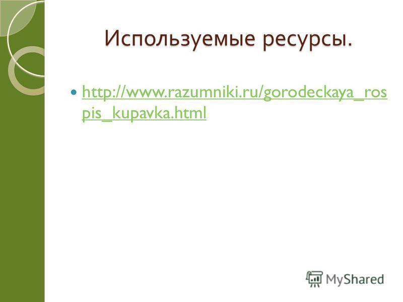 Используемые ресурсы. http://www.razumniki.ru/gorodeckaya_ros pis_kupavka.html http://www.razumniki.ru/gorodeckaya_ros pis_kupavka.html