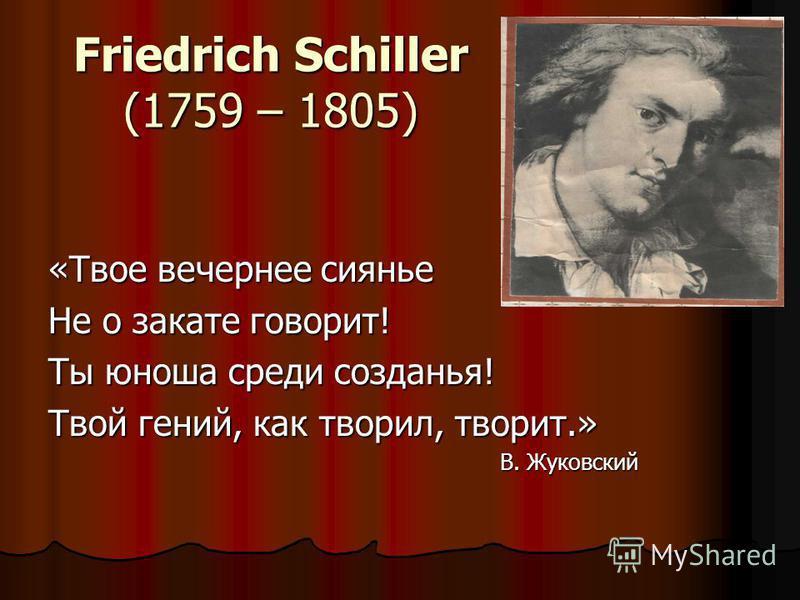 Friedrich Schiller (1759 – 1805) «Твое вечернее сиянье Не о закате говорит! Ты юноша среди создания! Твой гений, как творил, творит.» В. Жуковский В. Жуковский
