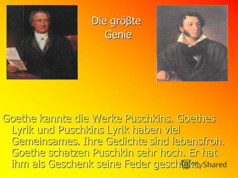 Die gröβte Die gröβte Genie Genie Goethe kannte die Werke Puschkins. Goethes Lyrik und Puschkins Lyrik haben viel Gemeinsames. Ihre Gedichte sind lebensfroh. Goethe schatzen Puschkin sehr hoch. Er hat ihm als Geschenk seine Feder geschickt.
