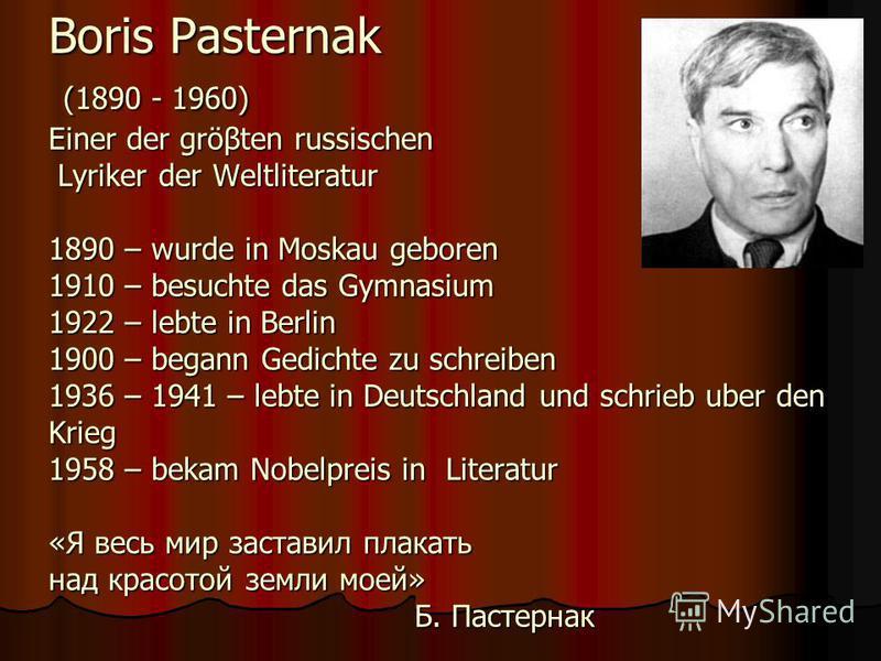 Boris Pasternak (1890 - 1960) Einer der gröβten russischen Lyriker der Weltliteratur 1890 – wurde in Moskau geboren 1910 – besuchte das Gymnasium 1922 – lebte in Berlin 1900 – begann Gedichte zu schreiben 1936 – 1941 – lebte in Deutschland und schrie