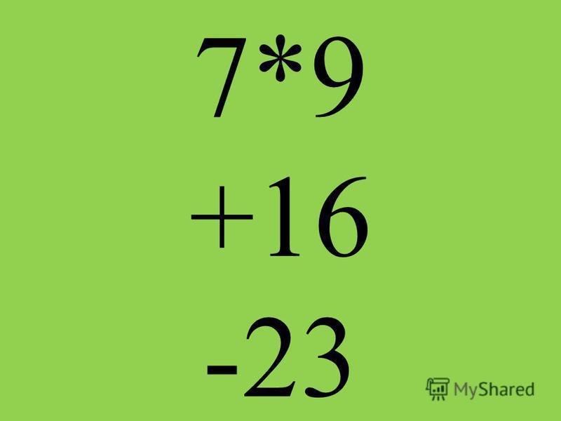 7*9 +16 -23