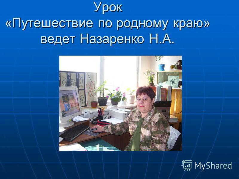 Урок «Путешествие по родному краю» ведет Назаренко Н.А.