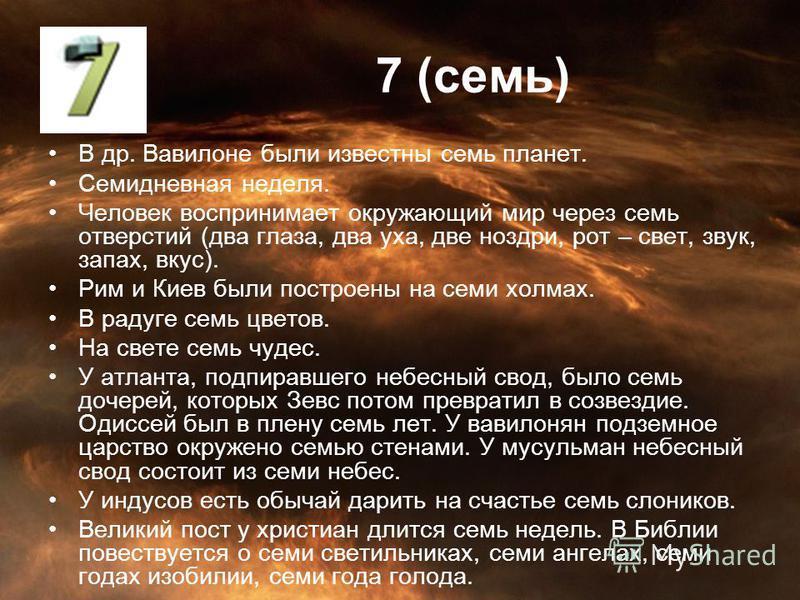 7 (семь) В др. Вавилоне были известны семь планет. Семидневная неделя. Человек воспринимает окружающий мир через семь отверстий (два глаза, два уха, две ноздри, рот – свет, звук, запах, вкус). Рим и Киев были построены на семи холмах. В радуге семь ц