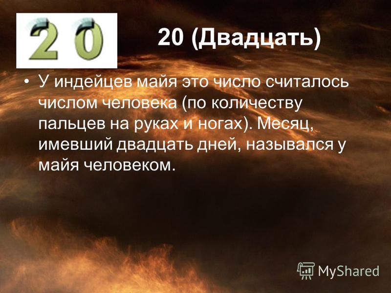 20 (Двадцать) У индейцев майя это число считалось числом человека (по количеству пальцев на руках и ногах). Месяц, имевший двадцать дней, назывался у майя человеком.