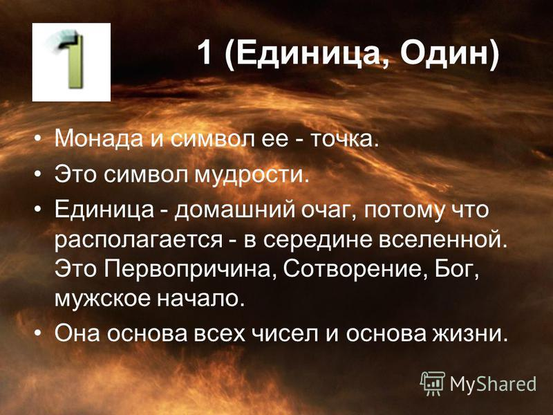 1 (Единица, Один) Монада и символ ее - точка. Это символ мудрости. Единица - домашний очаг, потому что располагается - в середине вселенной. Это Первопричина, Сотворение, Бог, мужское начало. Она основа всех чисел и основа жизни.