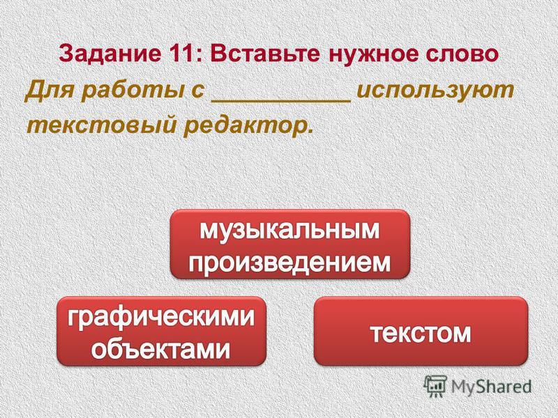 Задание 11: Вставьте нужное слово Для работы с __________ используют текстовый редактор.