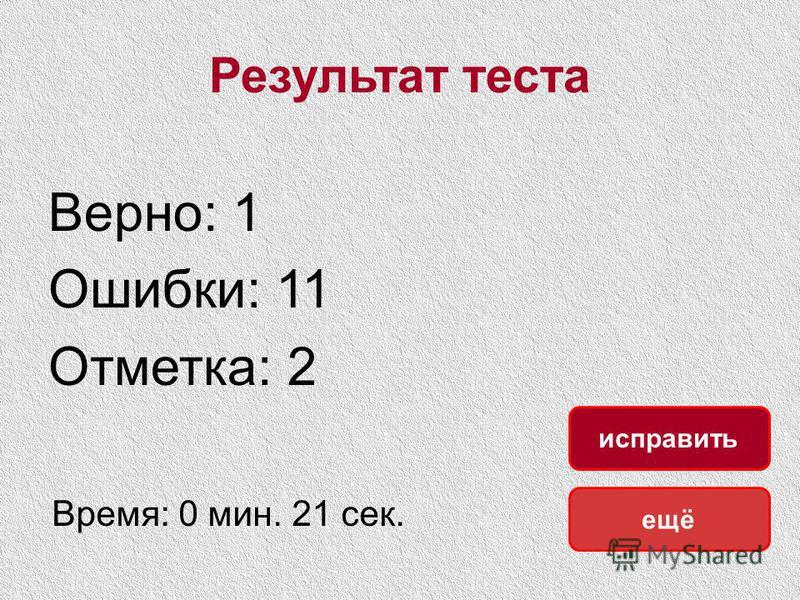 Результат теста Верно: 1 Ошибки: 11 Отметка: 2 Время: 0 мин. 21 сек. ещё исправить