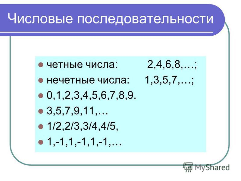 Числовые последовательности четные числа: 2,4,6,8,…; нечетные числа: 1,3,5,7,…; 0,1,2,3,4,5,6,7,8,9. 3,5,7,9,11,… 1/2,2/3,3/4,4/5, 1,-1,1,-1,1,-1,…