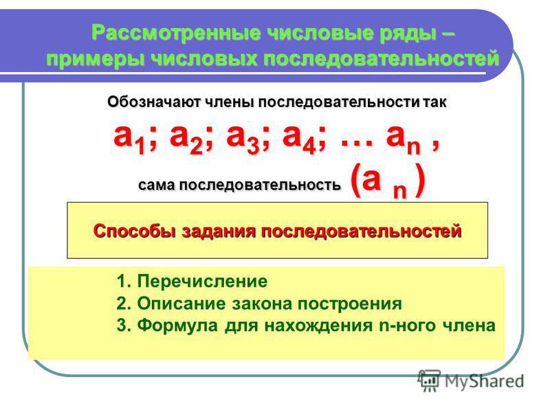 Рассмотренные числовые ряды – примеры числовых последовательностей Обозначают члены последовательности так а 1; а 2; а 3; а 4; … an, сама последовательность (а n ) Способы задания последовательностей 1. Перечисление 2. Описание закона построения 3. Ф