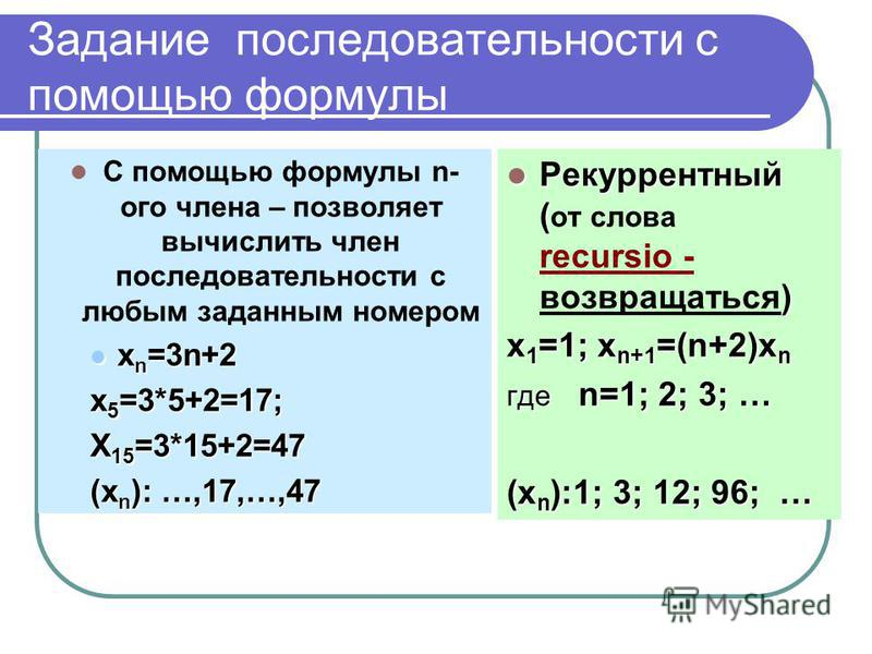 Задание последовательности с помощью формулы Рекуррентный Рекуррентный ( ( от слова recursio - ) возвращаться) х 1 =1; х 1 =1; х n+1 =(n+2)x n где где n=1; n=1; 2; 3; … (x n ):1; (x n ):1; 3; 12; 96; … С помощью формулы n-n- ого члена – позволяет выч