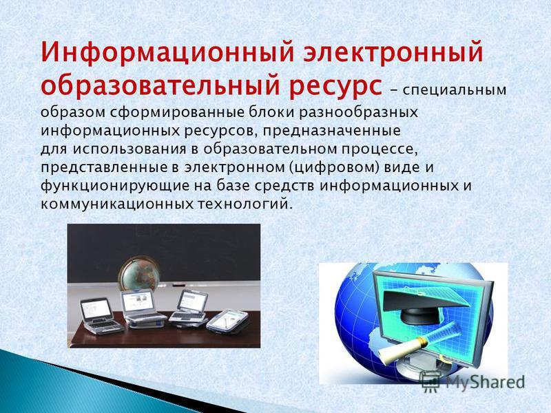 Информационный электронный образовательный ресурс – специальным образом сформированные блоки разнообразных информационных ресурсов, предназначенные для использования в образовательном процессе, представленные в электронном (цифровом) виде и функциони