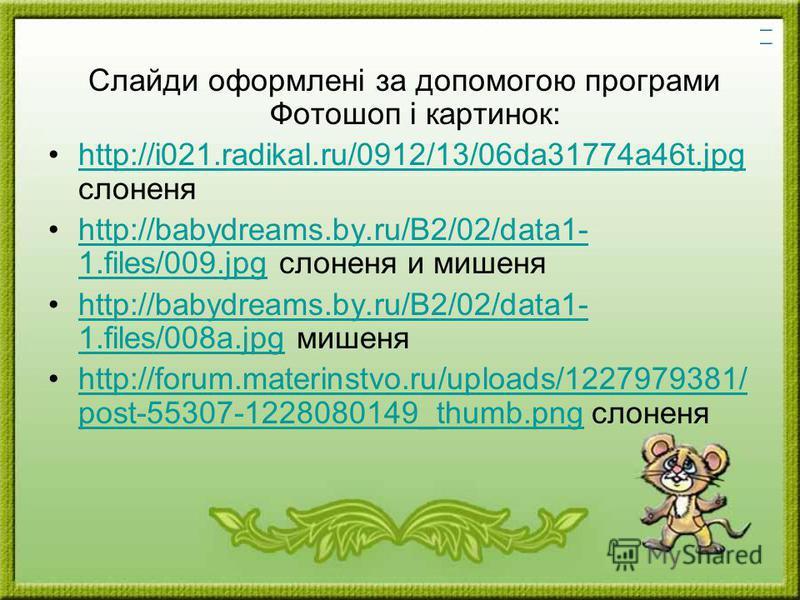 Слайди оформлені за допомогою програми Фотошоп і картинок: http://i021.radikal.ru/0912/13/06da31774a46t.jpg слоненяhttp://i021.radikal.ru/0912/13/06da31774a46t.jpg http://babydreams.by.ru/B2/02/data1- 1.files/009.jpg слоненя и мишеняhttp://babydreams