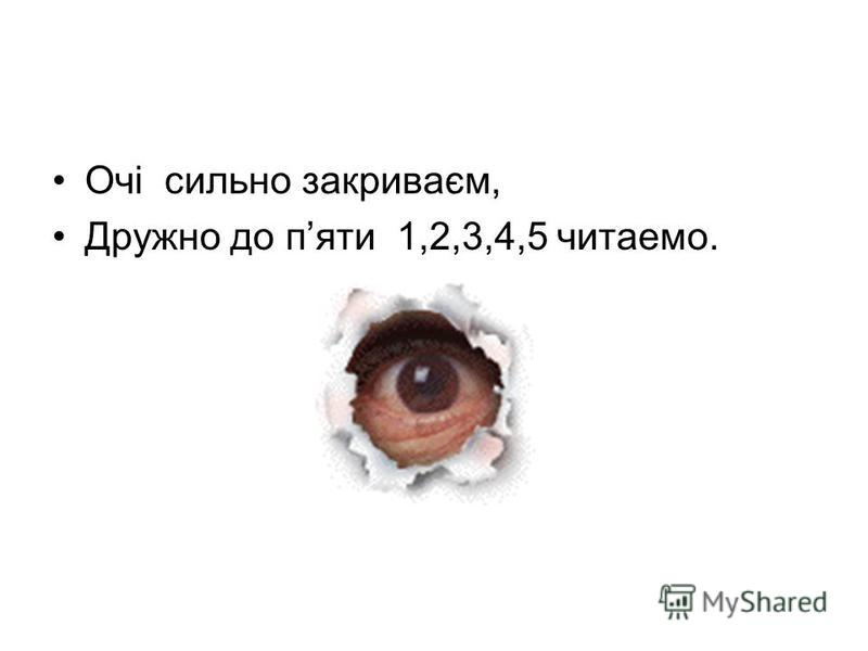 Очі сильно закриваєм, Дружно до пяти 1,2,3,4,5 читаемо.