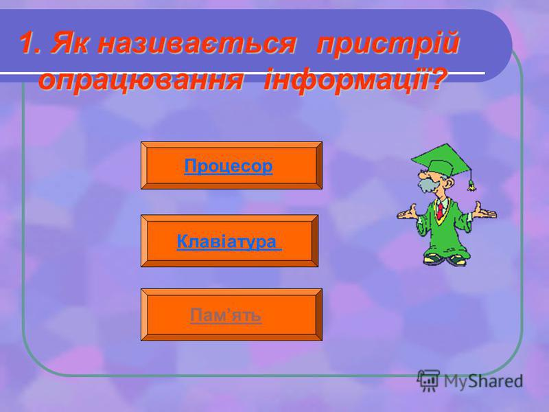 1. Як називається пристрій опрацювання інформації? Процесор Клавіатура Память
