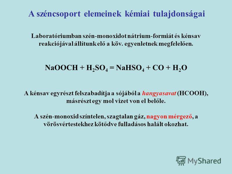A széncsoport elemeinek kémiai tulajdonságai Laboratóriumban szén-monoxidot nátrium-formiát és kénsav reakciójával állítunk elő a köv. egyenletnek megfelelően. NaOOCH + H 2 SO 4 = NaHSO 4 + CO + H 2 O A kénsav egyrészt felszabadítja a sójából a hangy