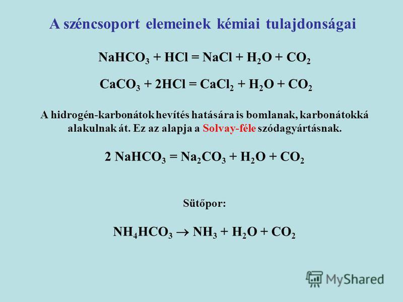 A széncsoport elemeinek kémiai tulajdonságai NaHCO 3 + HCl = NaCl + H 2 O + CO 2 CaCO 3 + 2HCl = CaCl 2 + H 2 O + CO 2 A hidrogén-karbonátok hevítés hatására is bomlanak, karbonátokká alakulnak át. Ez az alapja a Solvay-féle szódagyártásnak. 2 NaHCO